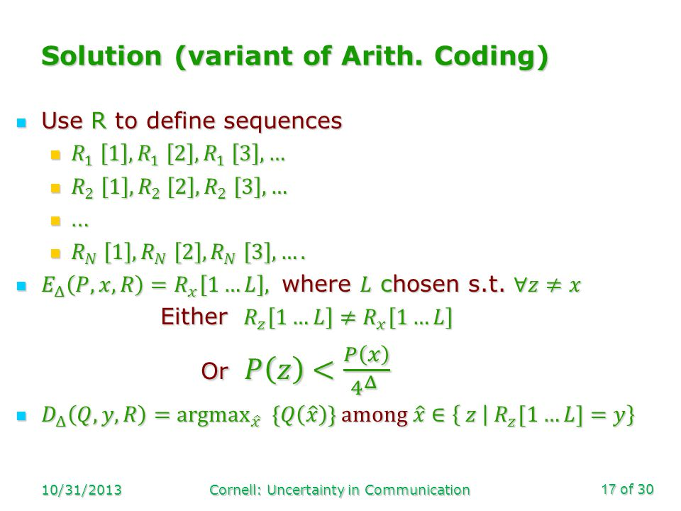 of 30 Solution (variant of Arith. Coding) 10/31/2013Cornell: Uncertainty in Communication17