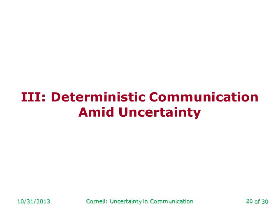 of 30 10/31/2013Cornell: Uncertainty in Communication20 III: Deterministic Communication Amid Uncertainty