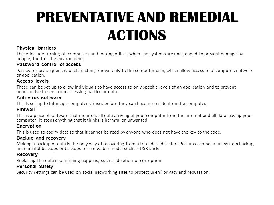 PREVENTATIVE AND REMEDIAL ACTIONS Physical barriers These include turning off computers and locking offices when the systems are unattended to prevent