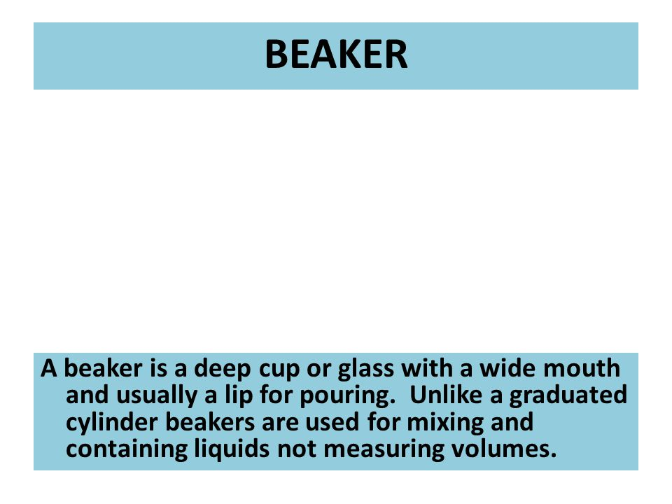 A beaker is a deep cup or glass with a wide mouth and usually a lip for pouring.