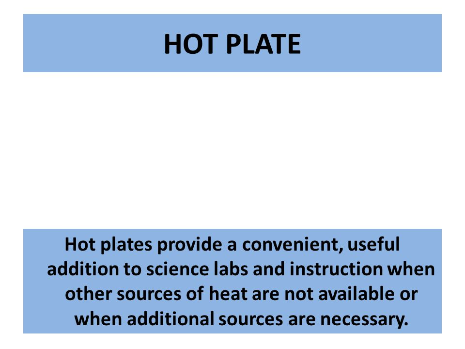 HOT PLATE Hot plates provide a convenient, useful addition to science labs and instruction when other sources of heat are not available or when additional sources are necessary.