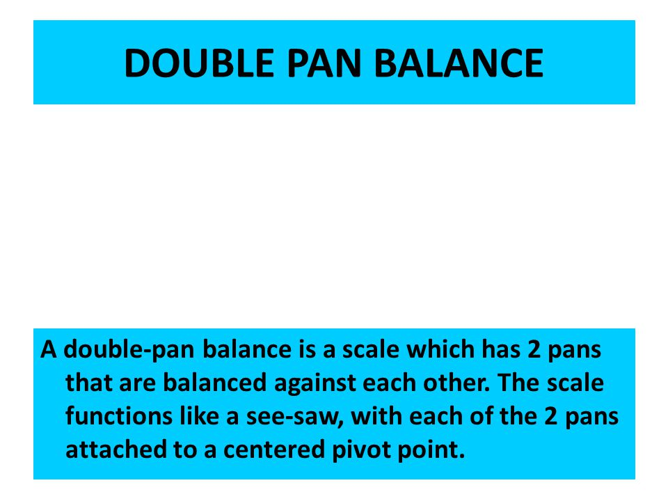 DOUBLE PAN BALANCE A double-pan balance is a scale which has 2 pans that are balanced against each other.