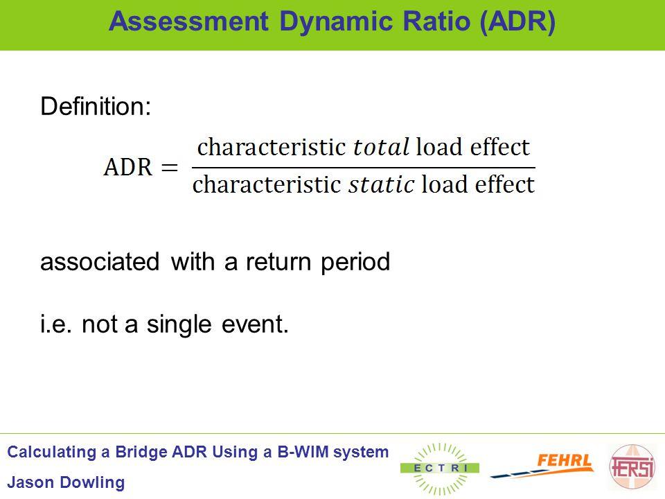 Definition: associated with a return period i.e. not a single event. Assessment Dynamic Ratio (ADR) Calculating a Bridge ADR Using a B-WIM system Jaso