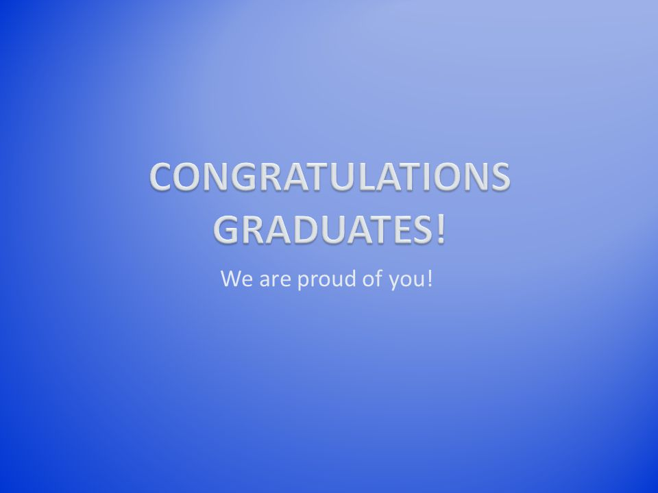 We are proud of you!