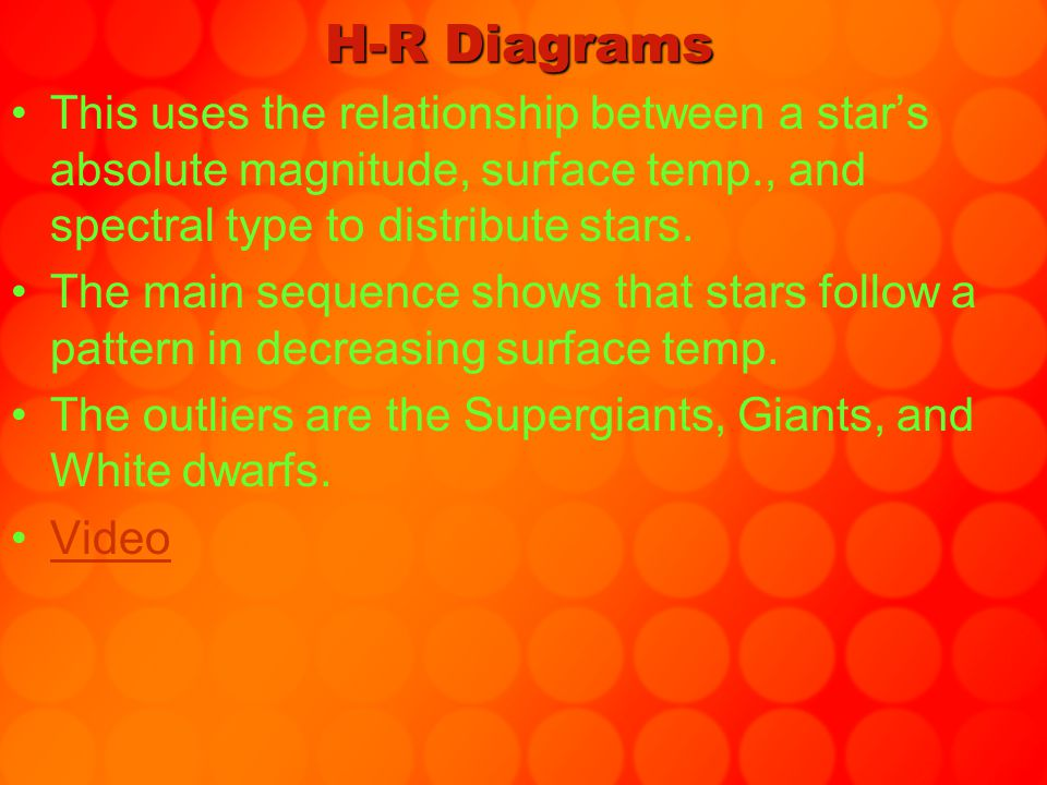 H-R Diagrams This uses the relationship between a star's absolute magnitude, surface temp., and spectral type to distribute stars. The main sequence s