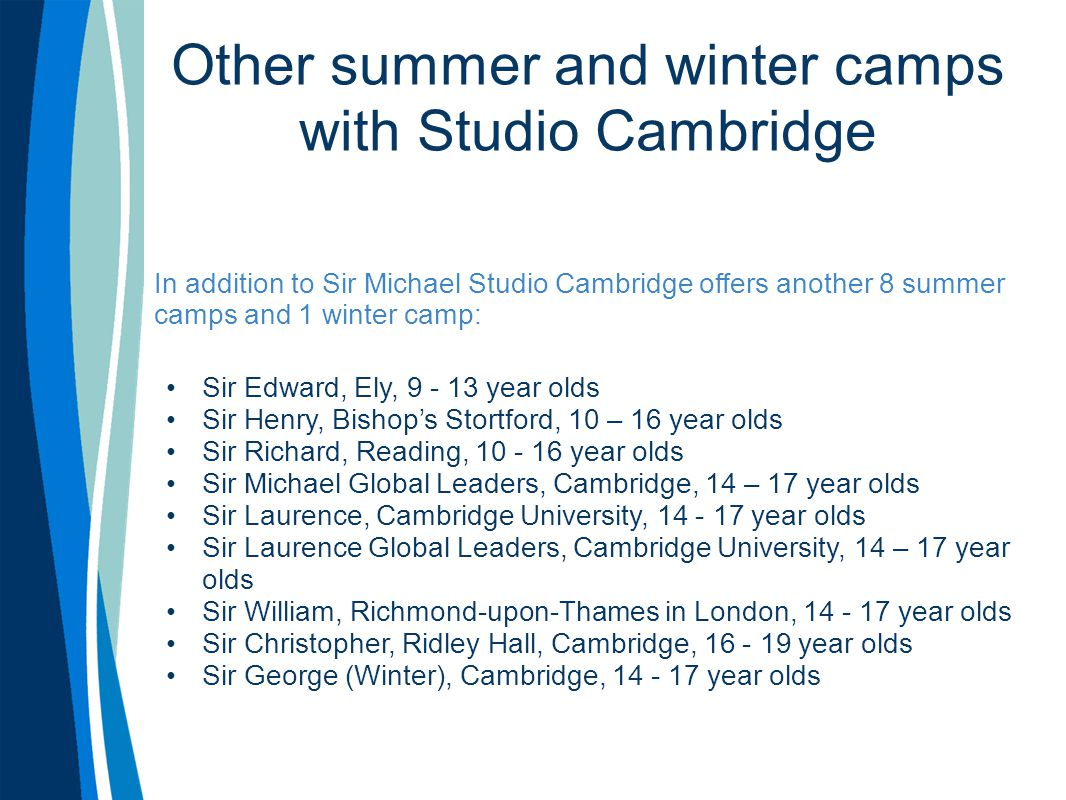 Other summer and winter camps with Studio Cambridge In addition to Sir Michael Studio Cambridge offers another 8 summer camps and 1 winter camp: Sir Edward, Ely, 9 - 13 year olds Sir Henry, Bishop's Stortford, 10 – 16 year olds Sir Richard, Reading, 10 - 16 year olds Sir Michael Global Leaders, Cambridge, 14 – 17 year olds Sir Laurence, Cambridge University, 14 - 17 year olds Sir Laurence Global Leaders, Cambridge University, 14 – 17 year olds Sir William, Richmond-upon-Thames in London, 14 - 17 year olds Sir Christopher, Ridley Hall, Cambridge, 16 - 19 year olds Sir George (Winter), Cambridge, 14 - 17 year olds