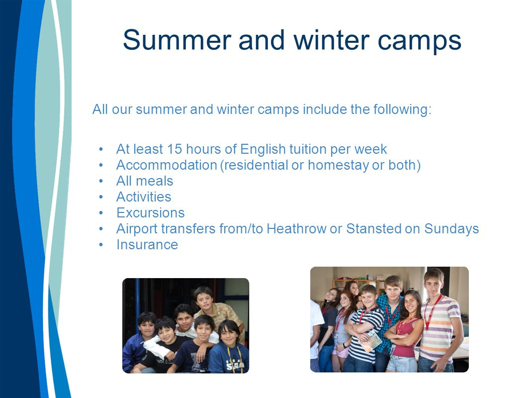Summer and winter camps All our summer and winter camps include the following: At least 15 hours of English tuition per week Accommodation (residential or homestay or both) All meals Activities Excursions Airport transfers from/to Heathrow or Stansted on Sundays Insurance