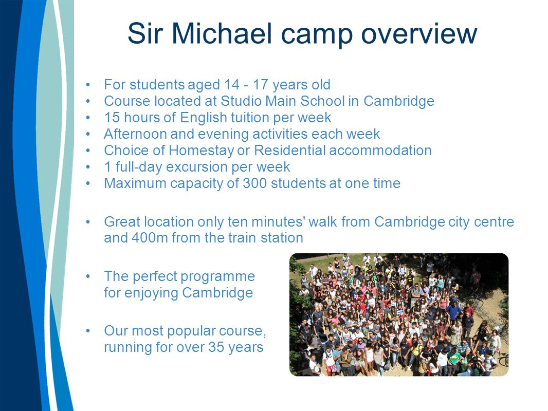 Sir Michael camp overview For students aged 14 - 17 years old Course located at Studio Main School in Cambridge 15 hours of English tuition per week Afternoon and evening activities each week Choice of Homestay or Residential accommodation 1 full-day excursion per week Maximum capacity of 300 students at one time Great location only ten minutes walk from Cambridge city centre and 400m from the train station The perfect programme for enjoying Cambridge Our most popular course, running for over 35 years