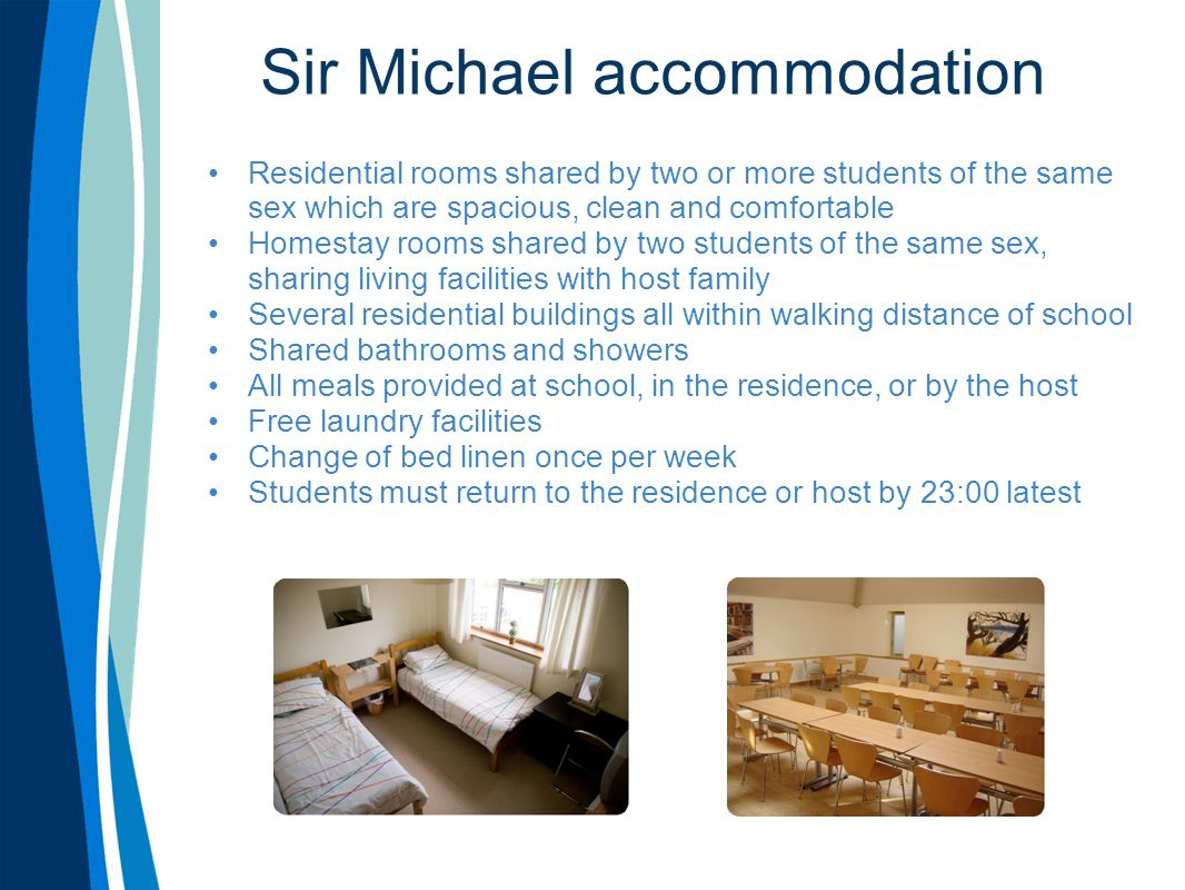 Sir Michael accommodation Residential rooms shared by two or more students of the same sex which are spacious, clean and comfortable Homestay rooms shared by two students of the same sex, sharing living facilities with host family Several residential buildings all within walking distance of school Shared bathrooms and showers All meals provided at school, in the residence, or by the host Free laundry facilities Change of bed linen once per week Students must return to the residence or host by 23:00 latest
