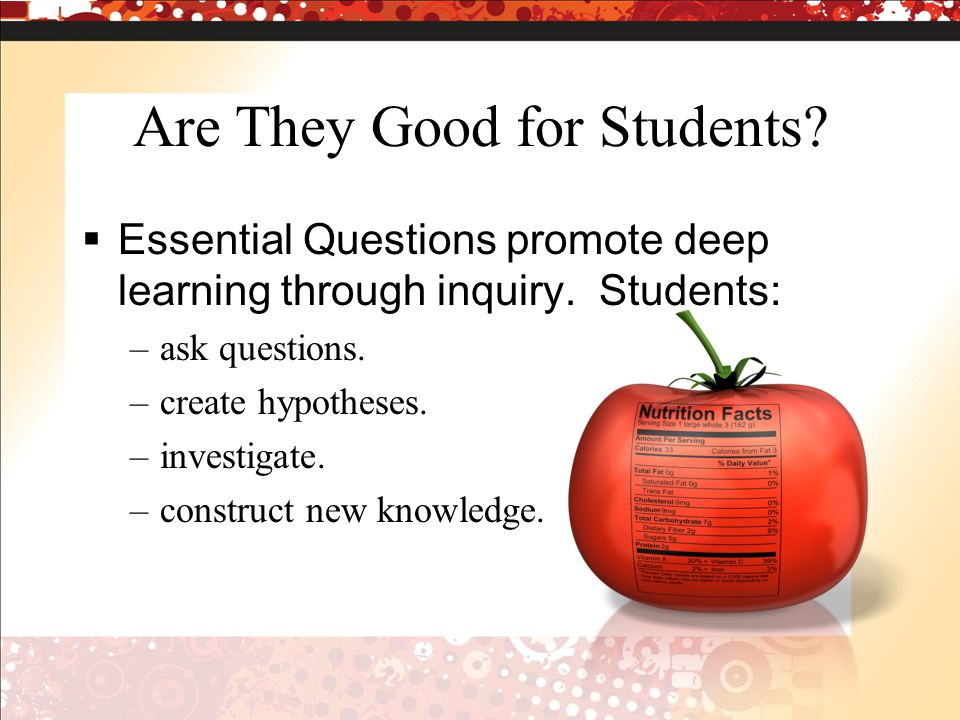 Are They Good for Students.  Essential Questions promote deep learning through inquiry.