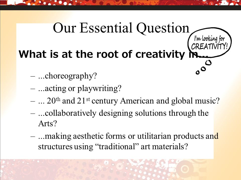 Our Essential Question What is at the root of creativity in...