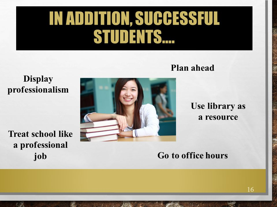 IN ADDITION, SUCCESSFUL STUDENTS…. Display professionalism Plan ahead Treat school like a professional job Use library as a resource Go to office hour
