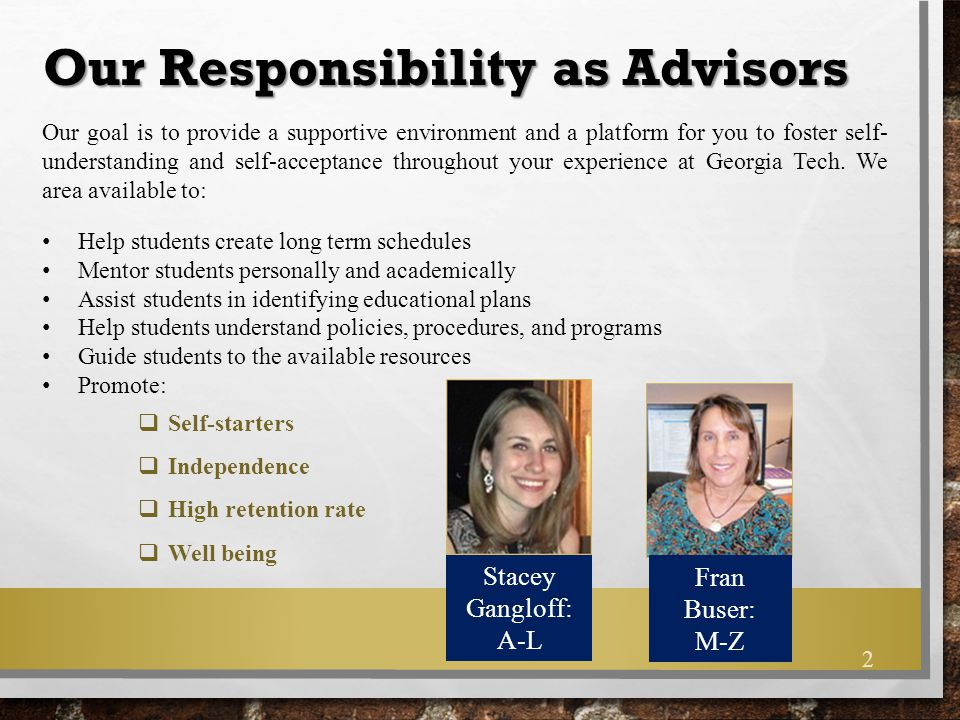 Take ownership of your education Check your Georgia Tech email EVERY DAY Come to mandatory advisement sessions/appointments Research and utilize available resources  Know ISYE registration procedures, policies and deadlines  Check Degree Works at least once a semester  Know the curriculum requirements Seek guidance when you need it, BEFORE deadlines Use common courtesy and respect Your Responsibility as a Student 3