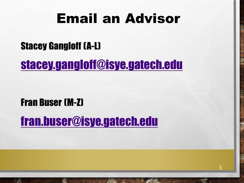 Email an Advisor Stacey Gangloff (A-L) stacey.gangloff@isye.gatech.edu Fran Buser (M-Z) fran.buser@isye.gatech.edu 8