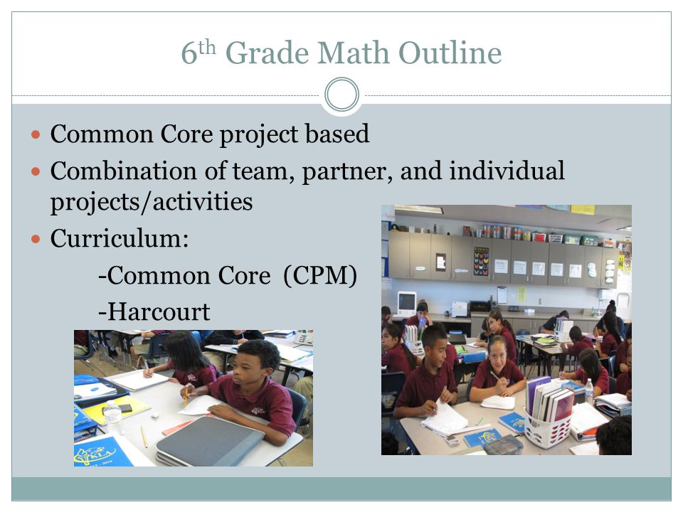 6 th Grade Math Outline Common Core project based Combination of team, partner, and individual projects/activities Curriculum: -Common Core (CPM) -Harcourt