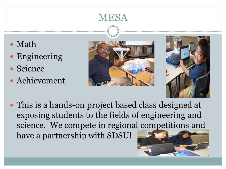 MESA Math Engineering Science Achievement This is a hands-on project based class designed at exposing students to the fields of engineering and science.