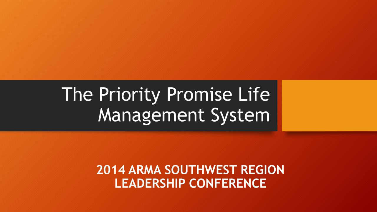 The Priority Promise Life Management System 2014 ARMA SOUTHWEST REGION LEADERSHIP CONFERENCE