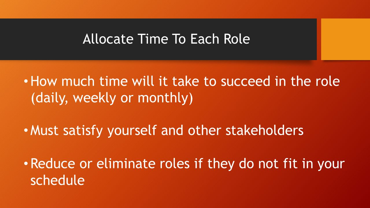Allocate Time To Each Role How much time will it take to succeed in the role (daily, weekly or monthly) Must satisfy yourself and other stakeholders Reduce or eliminate roles if they do not fit in your schedule