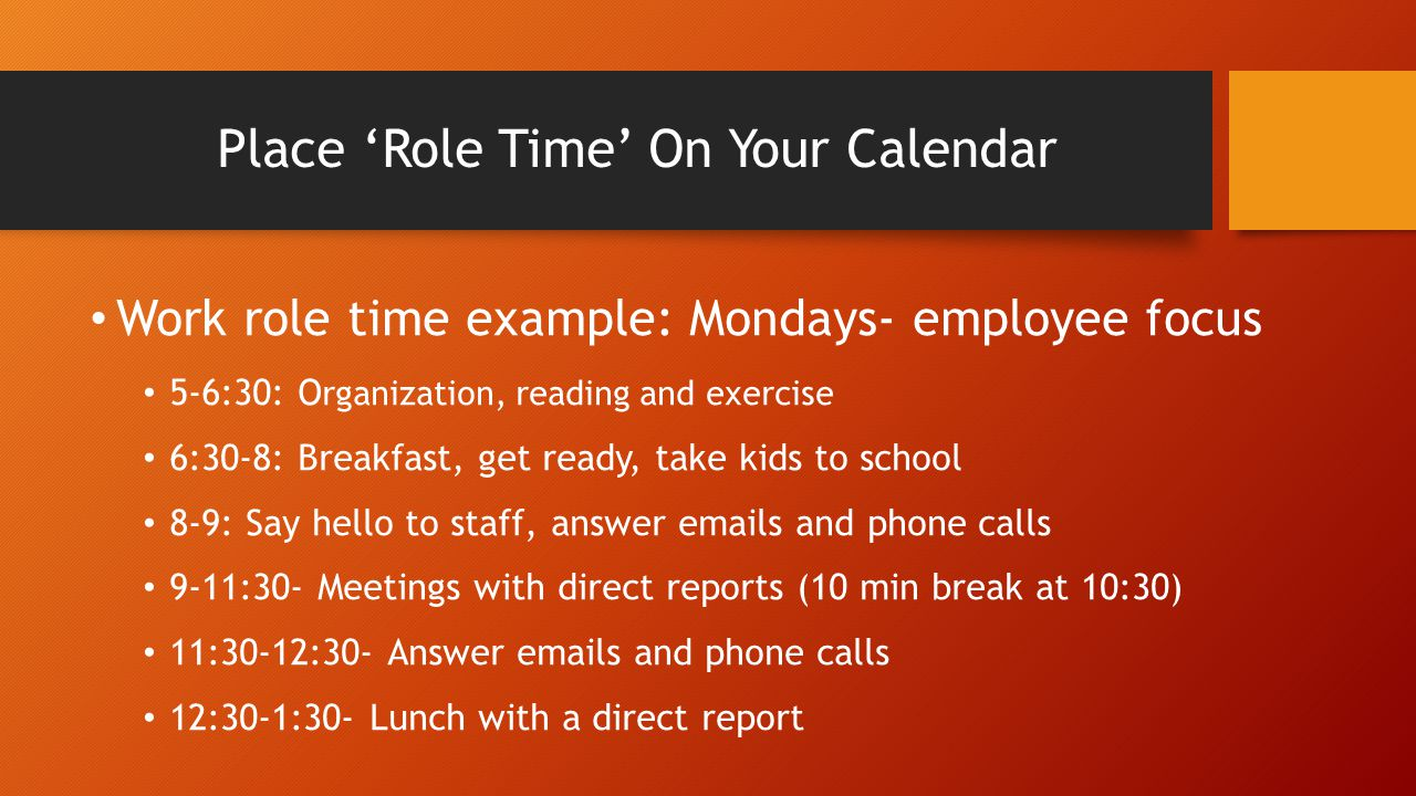 Place 'Role Time' On Your Calendar Work role time example: Mondays- employee focus 5-6:30: O rganization, reading and exercise 6:30-8: Breakfast, get
