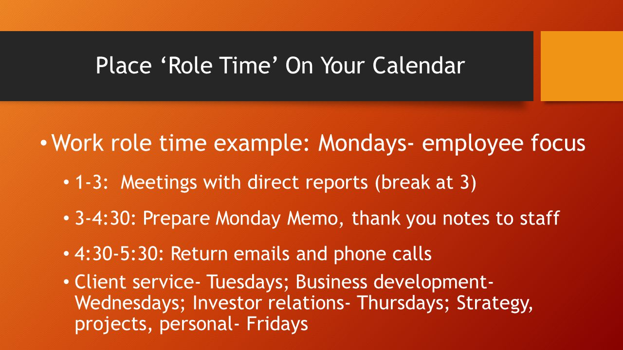 Place 'Role Time' On Your Calendar Work role time example: Mondays- employee focus 1-3: Meetings with direct reports (break at 3) 3-4:30: Prepare Monday Memo, thank you notes to staff 4:30-5:30: Return emails and phone calls Client service- Tuesdays; Business development- Wednesdays; Investor relations- Thursdays; Strategy, projects, personal- Fridays