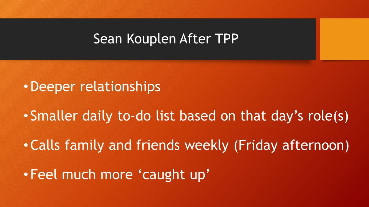 Sean Kouplen After TPP Deeper relationships Smaller daily to-do list based on that day's role(s) Calls family and friends weekly (Friday afternoon) Fe