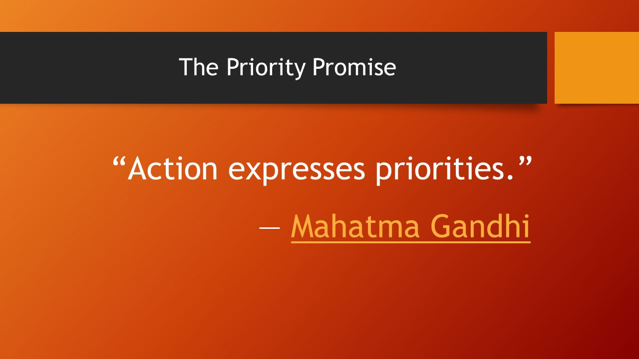 The Priority Promise Action expresses priorities. ― Mahatma GandhiMahatma Gandhi