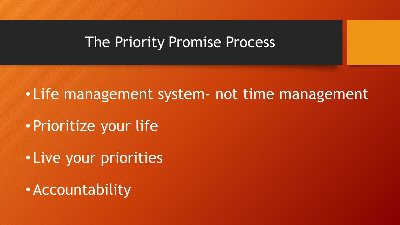 The Priority Promise Process Life management system- not time management Prioritize your life Live your priorities Accountability