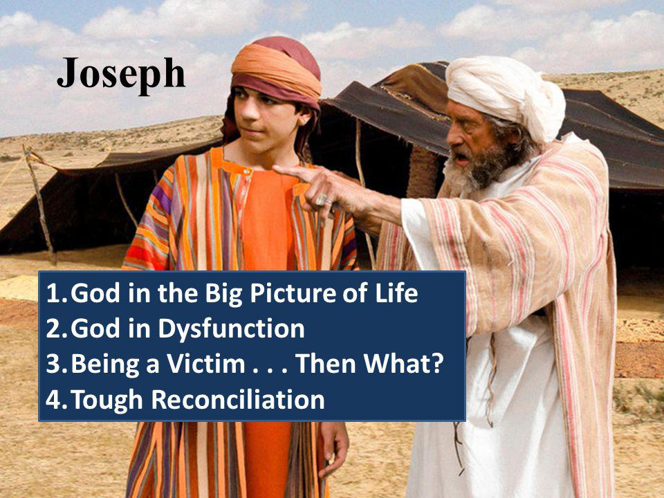 Joseph 1.God in the Big Picture of Life 2.God in Dysfunction 3.Being a Victim...