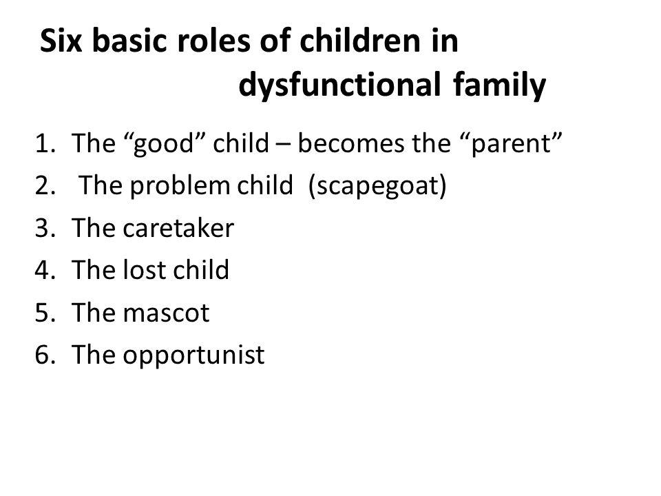 Six basic roles of children in dysfunctional family 1.The good child – becomes the parent 2.