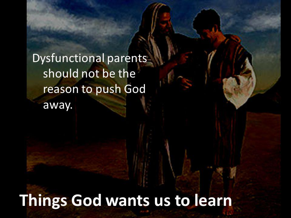 Things God wants us to learn Dysfunctional parents should not be the reason to push God away.