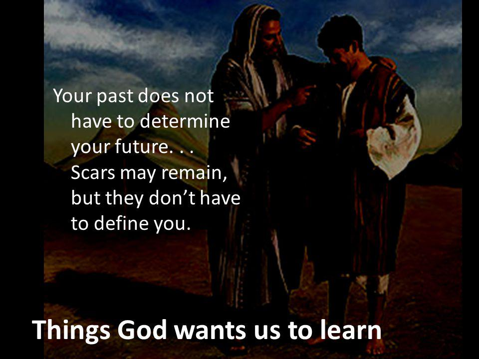 Things God wants us to learn Your past does not have to determine your future...