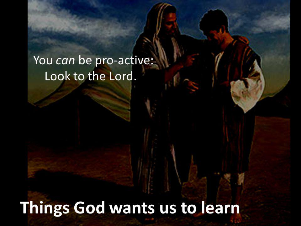 Things God wants us to learn You can be pro-active: Look to the Lord.