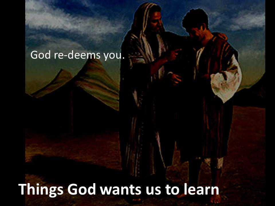 Things God wants us to learn God re-deems you.
