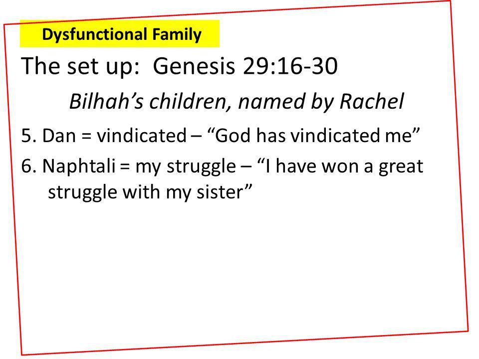 "5. Dan = vindicated – ""God has vindicated me"" 6. Naphtali = my struggle – ""I have won a great struggle with my sister"" Dysfunctional Family The set up"