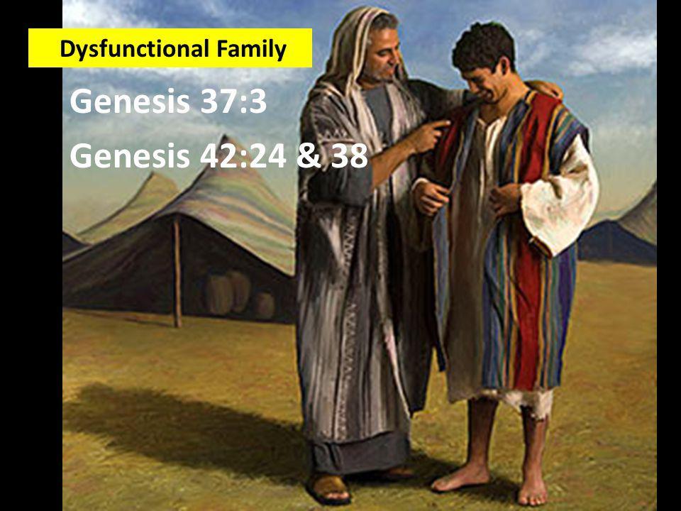 Genesis 37:3 Genesis 42:24 & 38 Dysfunctional Family