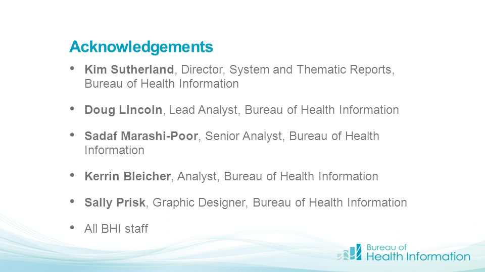 Acknowledgements Kim Sutherland, Director, System and Thematic Reports, Bureau of Health Information Doug Lincoln, Lead Analyst, Bureau of Health Info