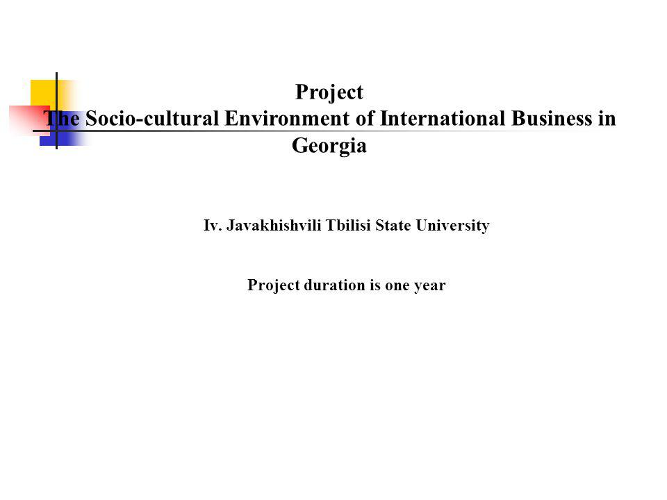 Iv. Javakhishvili Tbilisi State University Project duration is one year Project The Socio-cultural Environment of International Business in Georgia