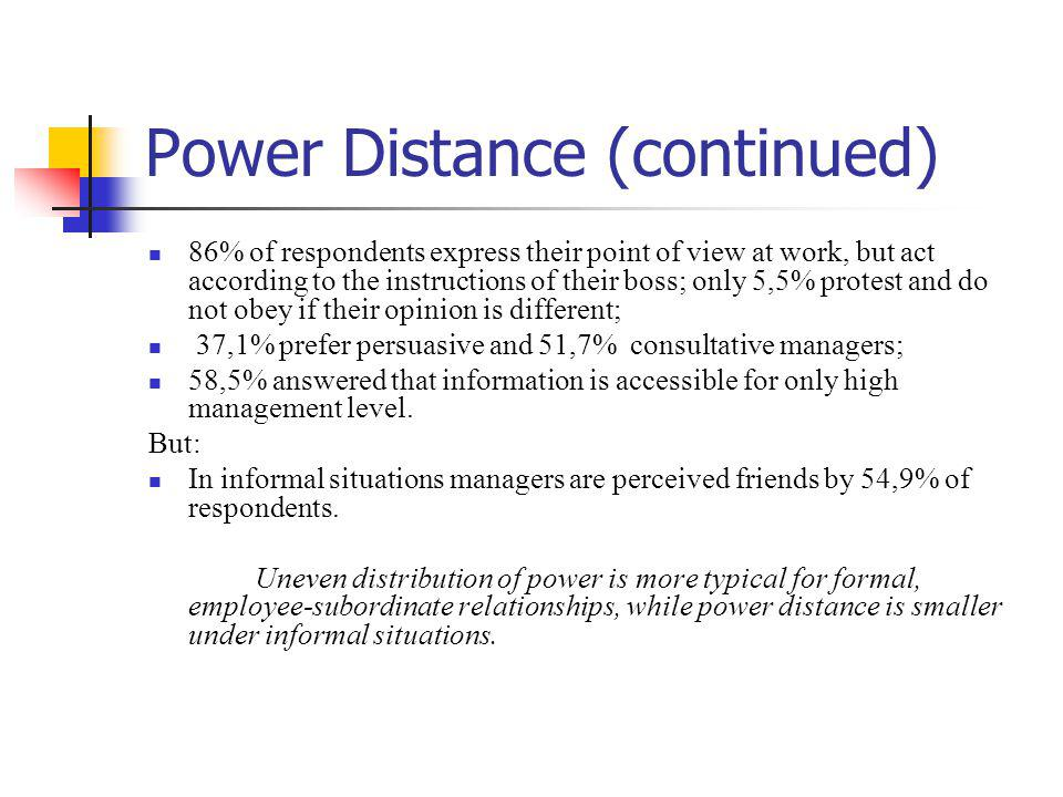 Power Distance (continued) 86% of respondents express their point of view at work, but act according to the instructions of their boss; only 5,5% protest and do not obey if their opinion is different; 37,1% prefer persuasive and 51,7% consultative managers; 58,5% answered that information is accessible for only high management level.