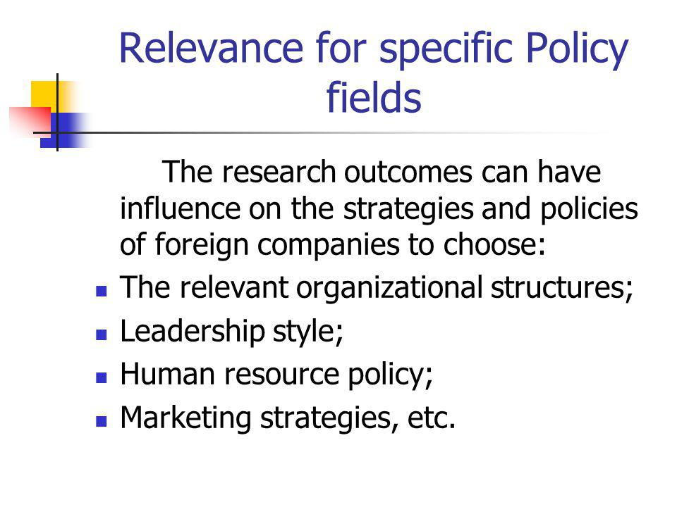 Relevance for specific Policy fields The research outcomes can have influence on the strategies and policies of foreign companies to choose: The relev