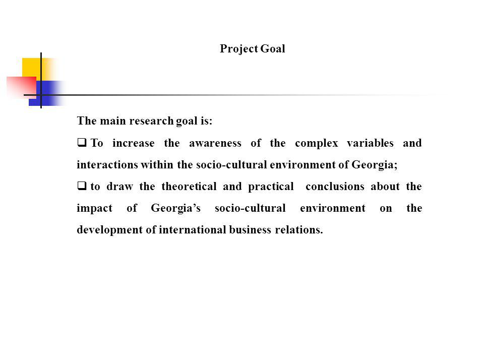 Project Goal The main research goal is:  To increase the awareness of the complex variables and interactions within the socio-cultural environment of Georgia;  to draw the theoretical and practical conclusions about the impact of Georgia's socio-cultural environment on the development of international business relations.