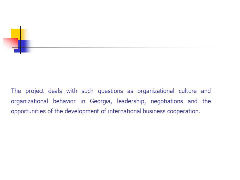 The project deals with such questions as organizational culture and organizational behavior in Georgia, leadership, negotiations and the opportunities of the development of international business cooperation.