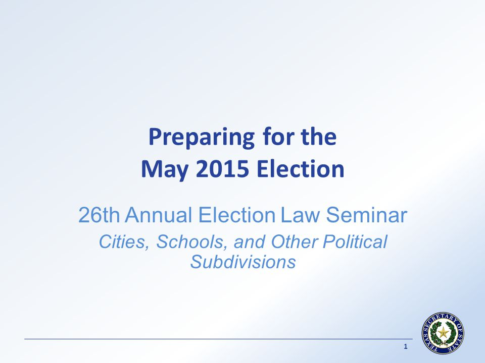 Preparing for the May 2015 Election 26th Annual Election Law Seminar Cities, Schools, and Other Political Subdivisions 1