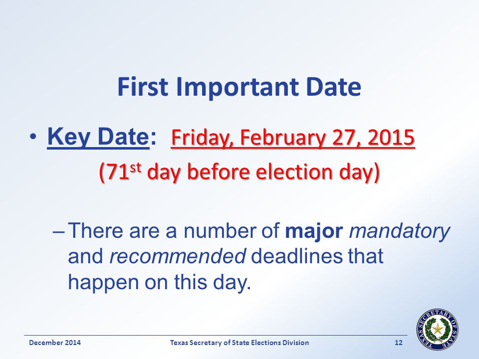 First Important Date Friday, February 27, 2015Key Date: Friday, February 27, 2015 (71 st day before election day) –There are a number of major mandatory and recommended deadlines that happen on this day.