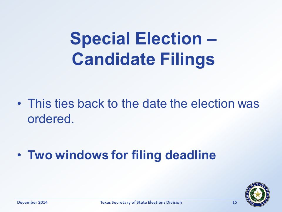 Special Election – Candidate Filings This ties back to the date the election was ordered. Two windows for filing deadline December 2014Texas Secretary