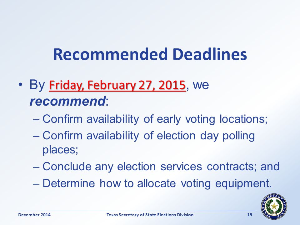 Recommended Deadlines Friday, February 27, 2015By Friday, February 27, 2015, we recommend: –Confirm availability of early voting locations; –Confirm availability of election day polling places; –Conclude any election services contracts; and –Determine how to allocate voting equipment.