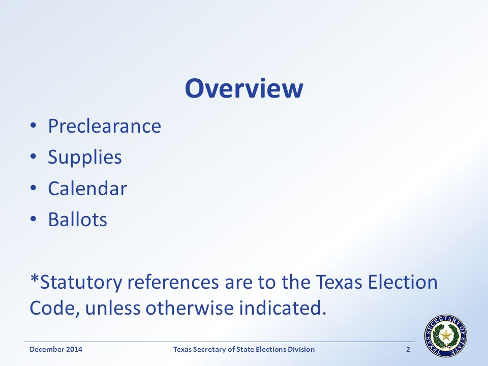 Overview Preclearance Supplies Calendar Ballots *Statutory references are to the Texas Election Code, unless otherwise indicated. December 2014Texas S