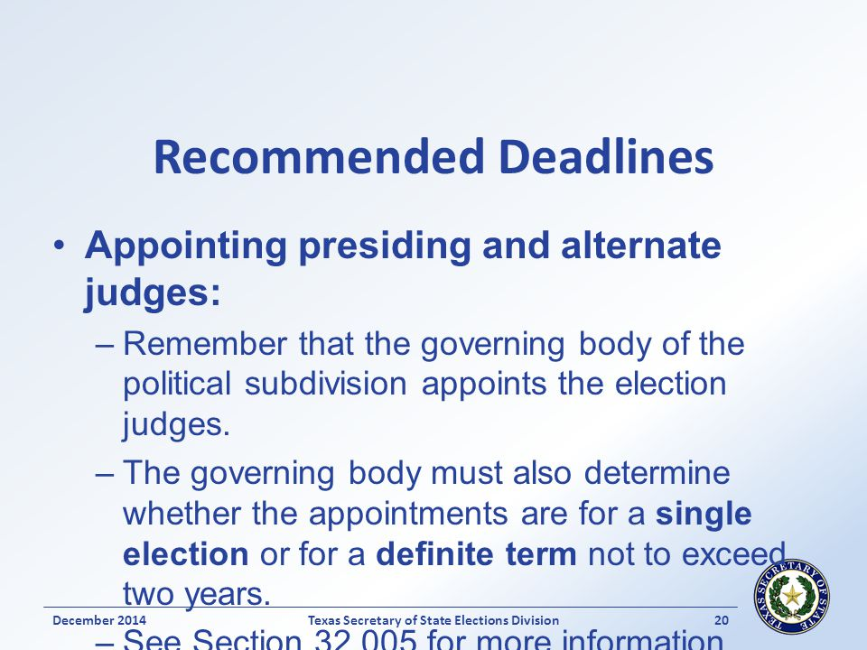 Recommended Deadlines Appointing presiding and alternate judges: –Remember that the governing body of the political subdivision appoints the election judges.