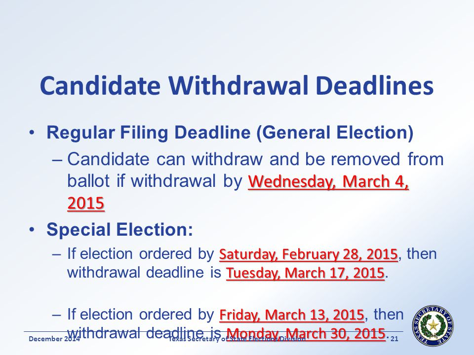 Candidate Withdrawal Deadlines Regular Filing Deadline (General Election) Wednesday, March 4, 2015 –Candidate can withdraw and be removed from ballot