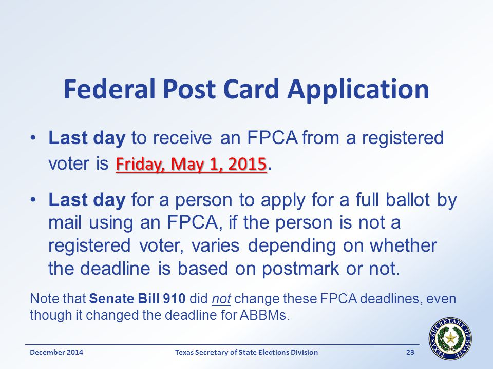 Federal Post Card Application Friday, May 1, 2015Last day to receive an FPCA from a registered voter is Friday, May 1, 2015. Last day for a person to
