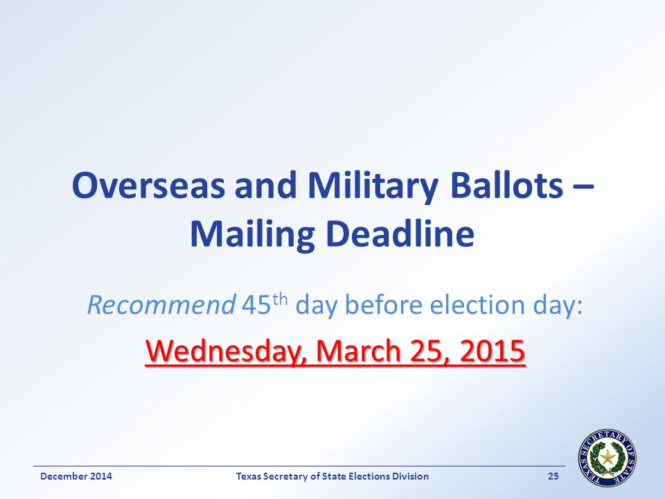 Overseas and Military Ballots – Mailing Deadline Recommend 45 th day before election day: Wednesday, March 25, 2015 Texas Secretary of State Elections